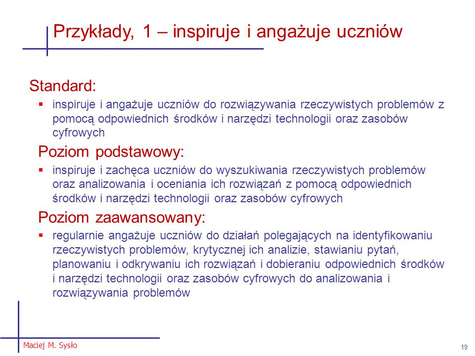 Maciej M. Sysło 19 Przykłady, 1 – inspiruje i angażuje uczniów Standard:  inspiruje i angażuje uczniów do rozwiązywania rzeczywistych problemów z pom
