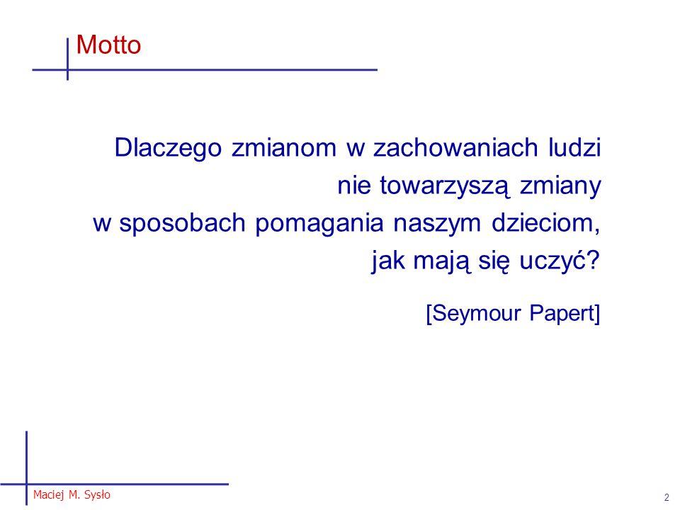 Maciej M. Sysło 2 Motto Dlaczego zmianom w zachowaniach ludzi nie towarzyszą zmiany w sposobach pomagania naszym dzieciom, jak mają się uczyć? [Seymou