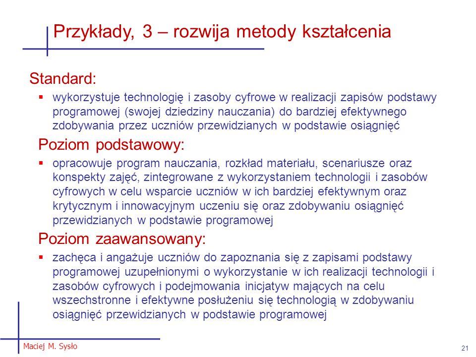 Maciej M. Sysło 21 Przykłady, 3 – rozwija metody kształcenia Standard:  wykorzystuje technologię i zasoby cyfrowe w realizacji zapisów podstawy progr