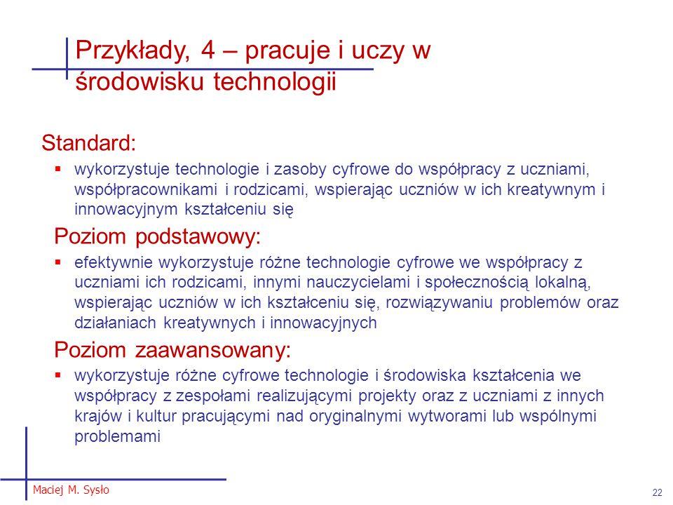 Maciej M. Sysło 22 Przykłady, 4 – pracuje i uczy w środowisku technologii Standard:  wykorzystuje technologie i zasoby cyfrowe do współpracy z ucznia