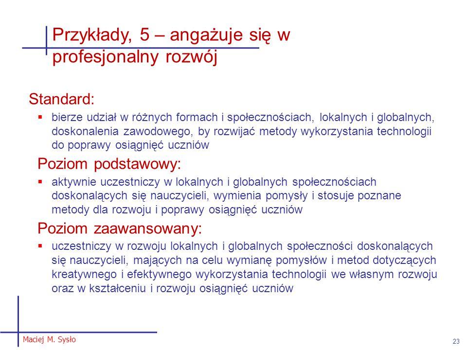 Maciej M. Sysło 23 Przykłady, 5 – angażuje się w profesjonalny rozwój Standard:  bierze udział w różnych formach i społecznościach, lokalnych i globa