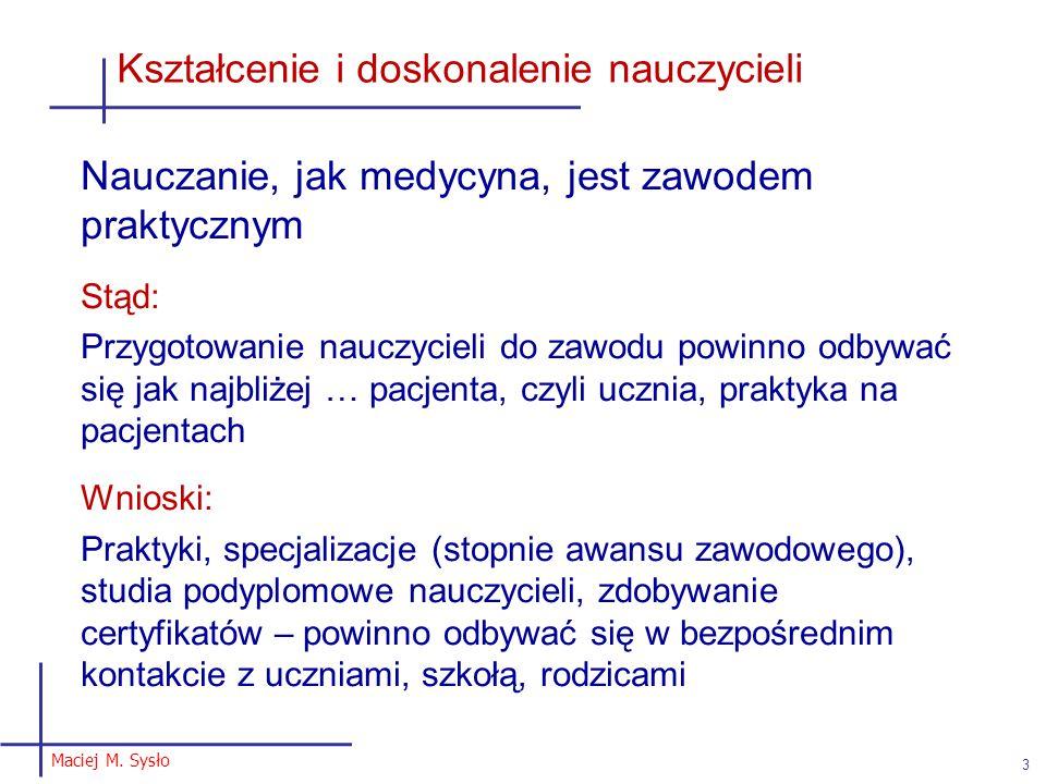 Maciej M. Sysło 3 Kształcenie i doskonalenie nauczycieli Nauczanie, jak medycyna, jest zawodem praktycznym Stąd: Przygotowanie nauczycieli do zawodu p