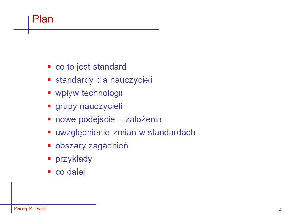 Maciej M. Sysło 4 Plan  co to jest standard  standardy dla nauczycieli  wpływ technologii  grupy nauczycieli  nowe podejście – założenia  uwzglę