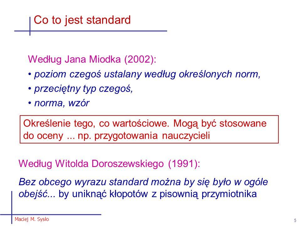 Maciej M. Sysło 5 Co to jest standard Według Jana Miodka (2002): poziom czegoś ustalany według określonych norm, przeciętny typ czegoś, norma, wzór Ok