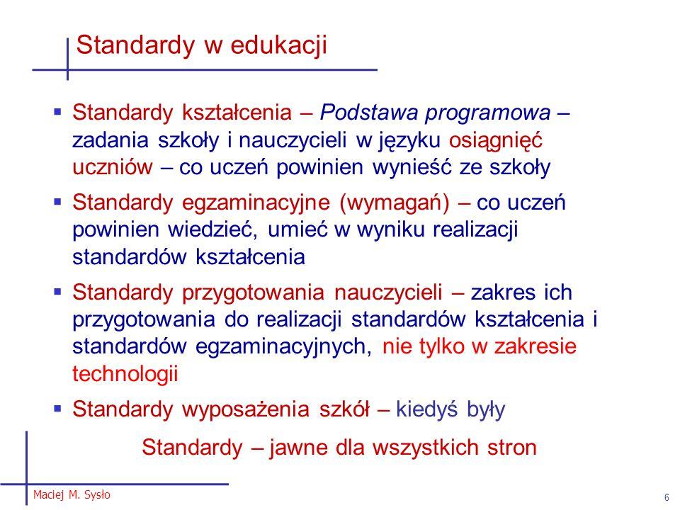 Maciej M. Sysło 6 Standardy w edukacji  Standardy kształcenia – Podstawa programowa – zadania szkoły i nauczycieli w języku osiągnięć uczniów – co uc