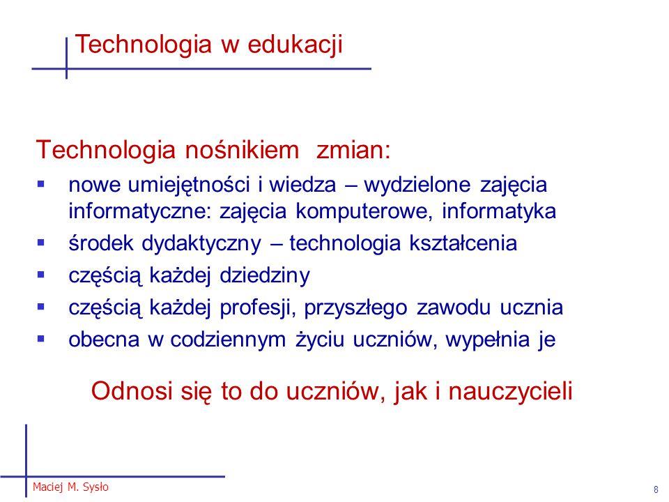 Maciej M. Sysło 8 Technologia w edukacji Technologia nośnikiem zmian:  nowe umiejętności i wiedza – wydzielone zajęcia informatyczne: zajęcia kompute