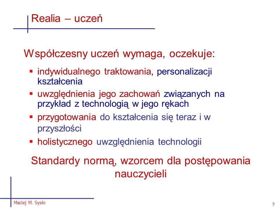 Maciej M. Sysło 9 Realia – uczeń Współczesny uczeń wymaga, oczekuje:  indywidualnego traktowania, personalizacji kształcenia  uwzględnienia jego zac