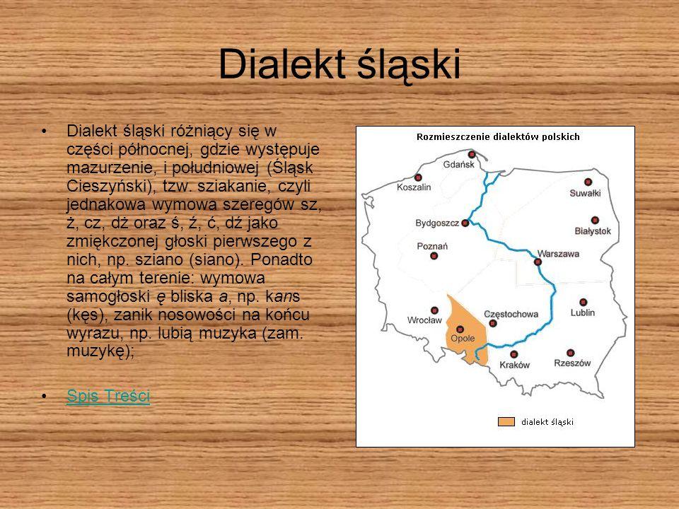 Dialekt śląski Dialekt śląski różniący się w części północnej, gdzie występuje mazurzenie, i południowej (Śląsk Cieszyński), tzw. sziakanie, czyli jed