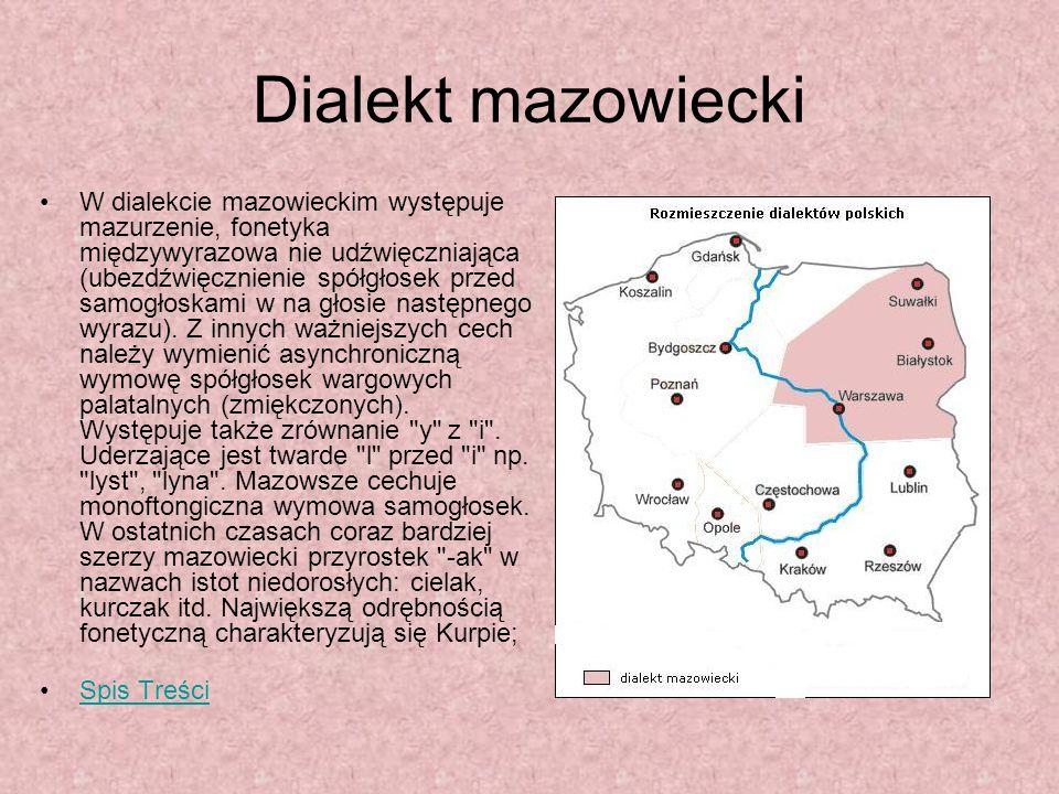 Dialekt mazowiecki W dialekcie mazowieckim występuje mazurzenie, fonetyka międzywyrazowa nie udźwięczniająca (ubezdźwięcznienie spółgłosek przed samog