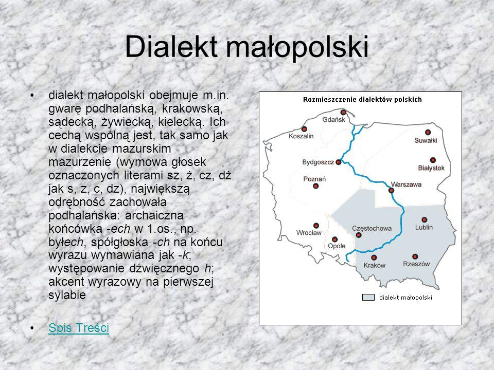 Dialekt małopolski dialekt małopolski obejmuje m.in. gwarę podhalańską, krakowską, sądecką, żywiecką, kielecką. Ich cechą wspólną jest, tak samo jak w
