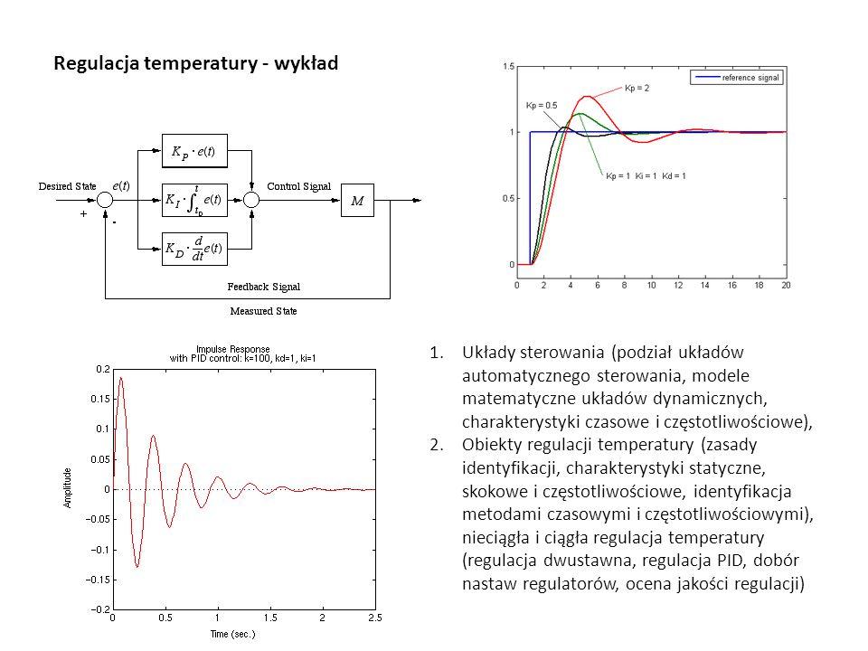 Regulacja temperatury - wykład 1.Układy sterowania (podział układów automatycznego sterowania, modele matematyczne układów dynamicznych, charakterystyki czasowe i częstotliwościowe), 2.Obiekty regulacji temperatury (zasady identyfikacji, charakterystyki statyczne, skokowe i częstotliwościowe, identyfikacja metodami czasowymi i częstotliwościowymi), nieciągła i ciągła regulacja temperatury (regulacja dwustawna, regulacja PID, dobór nastaw regulatorów, ocena jakości regulacji)