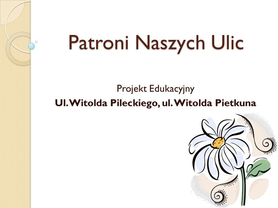 Patroni Naszych Ulic Projekt Edukacyjny Ul. Witolda Pileckiego, ul. Witolda Pietkuna