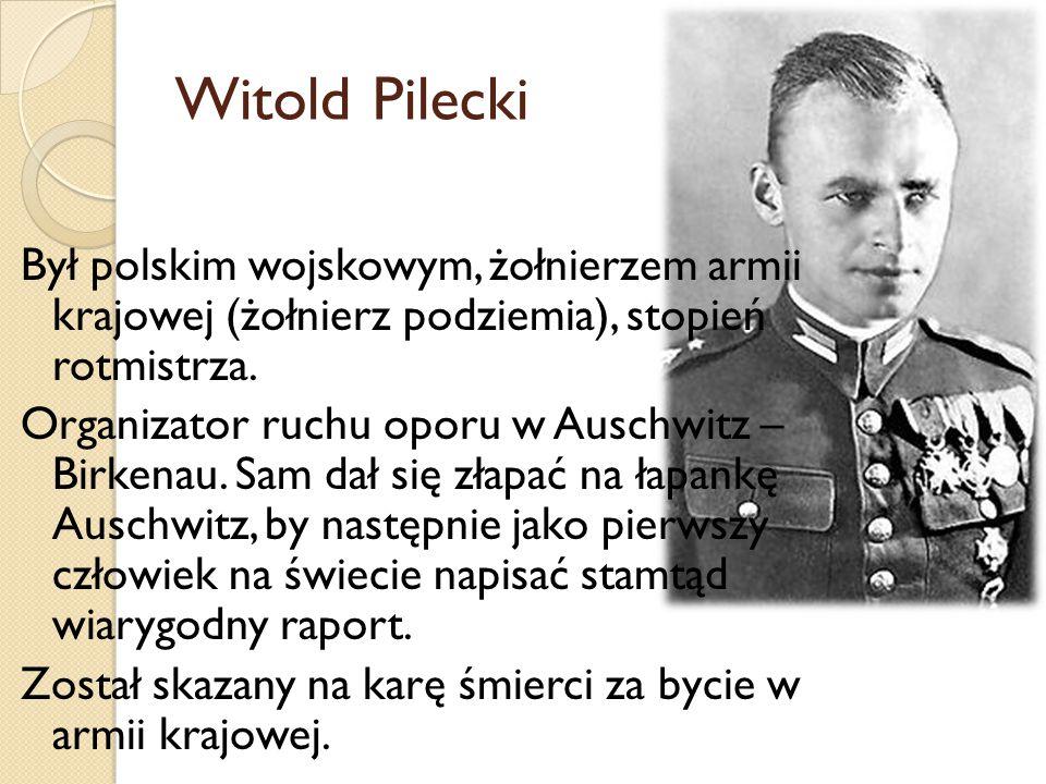 Witold Pilecki Był polskim wojskowym, żołnierzem armii krajowej (żołnierz podziemia), stopień rotmistrza. Organizator ruchu oporu w Auschwitz – Birken