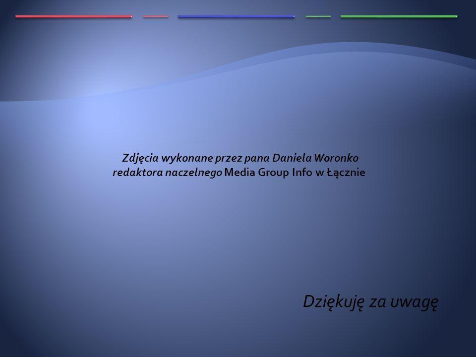 Dziękuję za uwagę Zdjęcia wykonane przez pana Daniela Woronko redaktora naczelnego Media Group Info w Łącznie