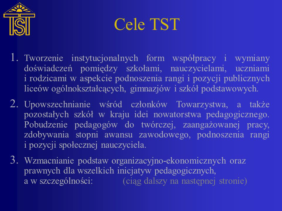 Cele TST (ciąg dalszy z poprzedniej strony) a)tworzenia szkół i klas autorskich, dążących do jak najpełniej- szego rozwoju osobowości wychowanków, b)wypracowywania skutecznych metod i form doskonalenia zawo- dowego nauczycieli, c)otaczania zindywidualizowaną opieką uczniów mających okre- sowe trudności w uczeniu się, d)wykrywania i wspomagania w rozwoju szczególnie uzdolnio- nych, e)gromadzenia i upowszechniania wiedzy o pracy wybitnych nau- czycieli i szkół.