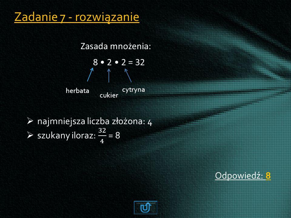 Zadanie 7 - rozwiązanie Odpowiedź: 8 Zasada mnożenia: 8 2 2 = 32 herbata cukier cytryna