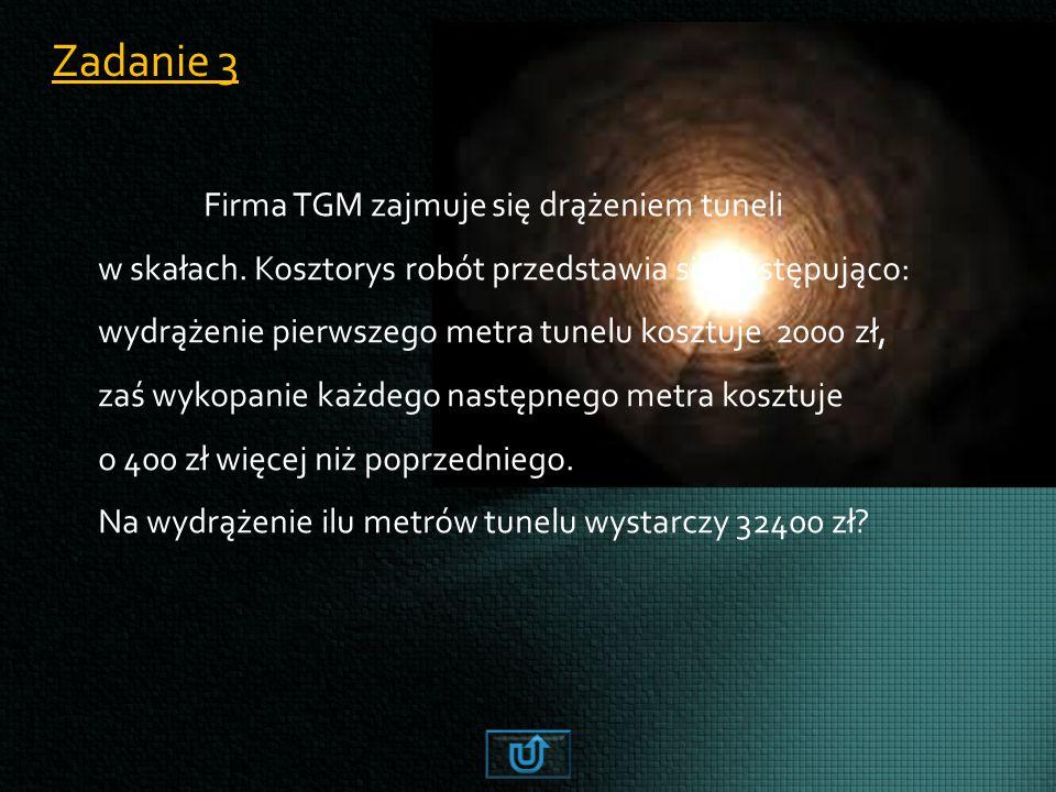 Zadanie 3 Firma TGM zajmuje się drążeniem tuneli w skałach. Kosztorys robót przedstawia się następująco: wydrążenie pierwszego metra tunelu kosztuje 2