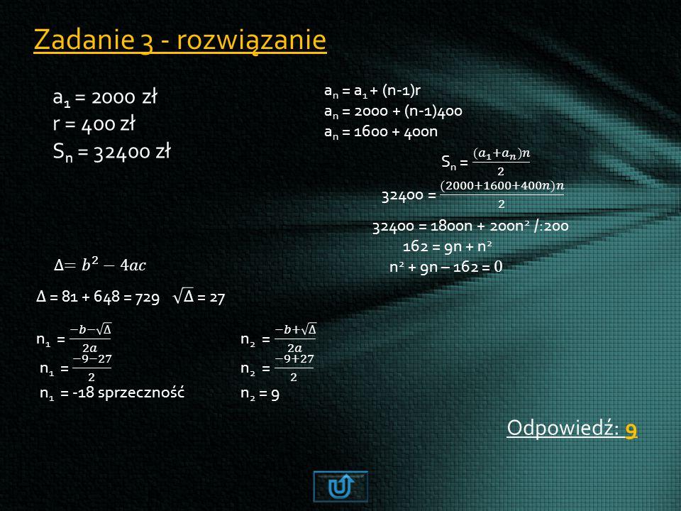 Zadanie 3 - rozwiązanie a 1 = 2000 zł r = 400 zł S n = 32400 zł Odpowiedź: 9 a n = a 1 + (n-1)r a n = 2000 + (n-1)400 a n = 1600 + 400n