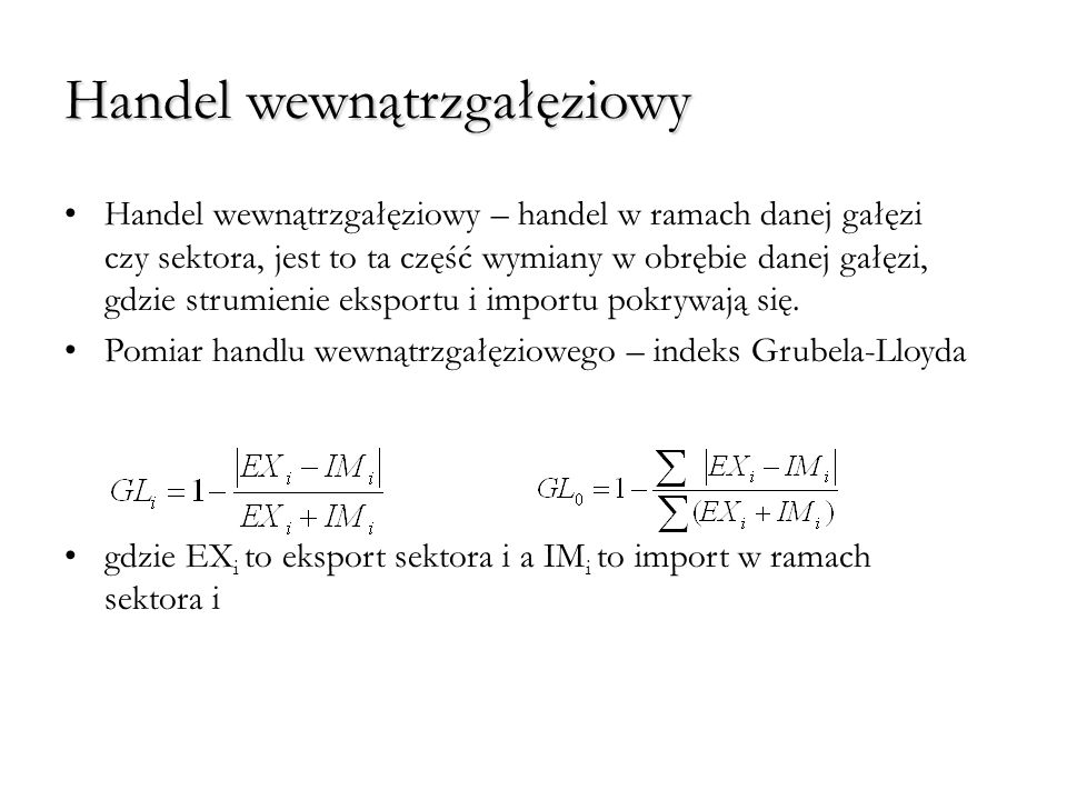 Handel wewnątrzgałęziowy Gdy nie ma handlu wewnątrzgałęziowego GL=0, gdy występuje tylko handel wewnątrzgałęziowy (EX i = IM i ) GL=1 Większe wartości indeksu GL dla krajów o porównywalnym stopniu rozwoju Im bardziej zdezagregowane dane tym wartość indeksu niższa Często handel w ramach danej gałęzi produktami różniącymi się jakością.