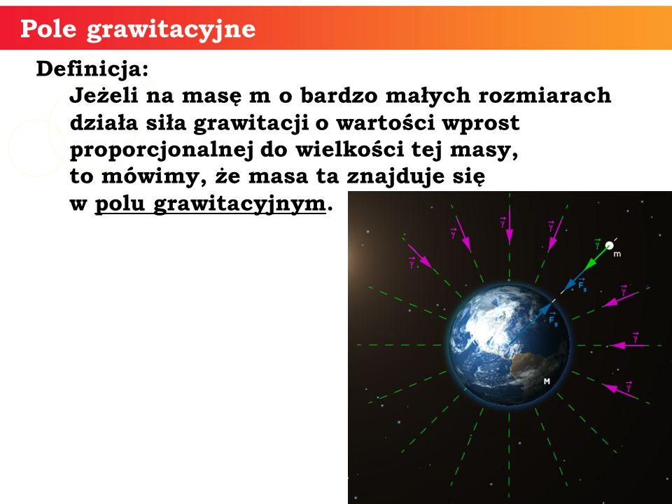 Definicja: Jeżeli na masę m o bardzo małych rozmiarach działa siła grawitacji o wartości wprost proporcjonalnej do wielkości tej masy, to mówimy, że masa ta znajduje się w polu grawitacyjnym.