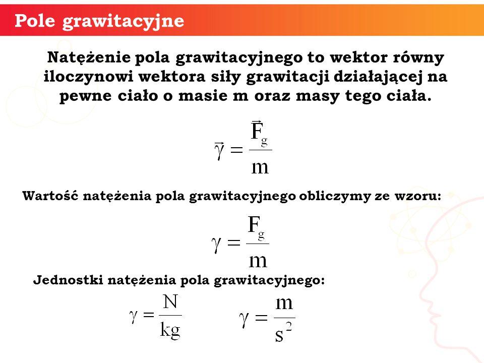 Natężenie pola grawitacyjnego to wektor równy iloczynowi wektora siły grawitacji działającej na pewne ciało o masie m oraz masy tego ciała. Pole grawi