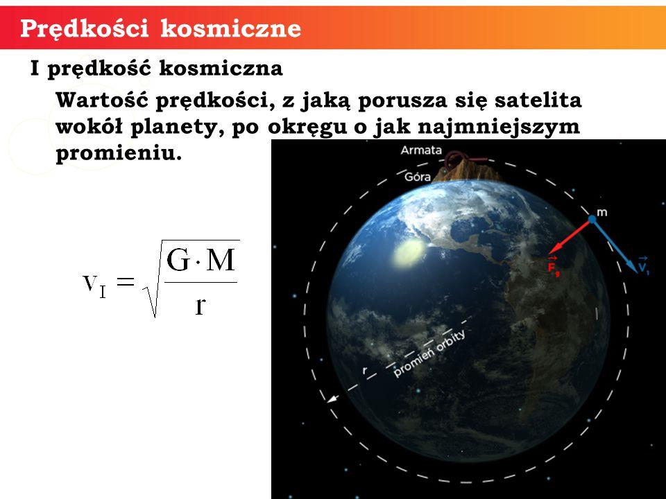 I prędkość kosmiczna Wartość prędkości, z jaką porusza się satelita wokół planety, po okręgu o jak najmniejszym promieniu. Prędkości kosmiczne