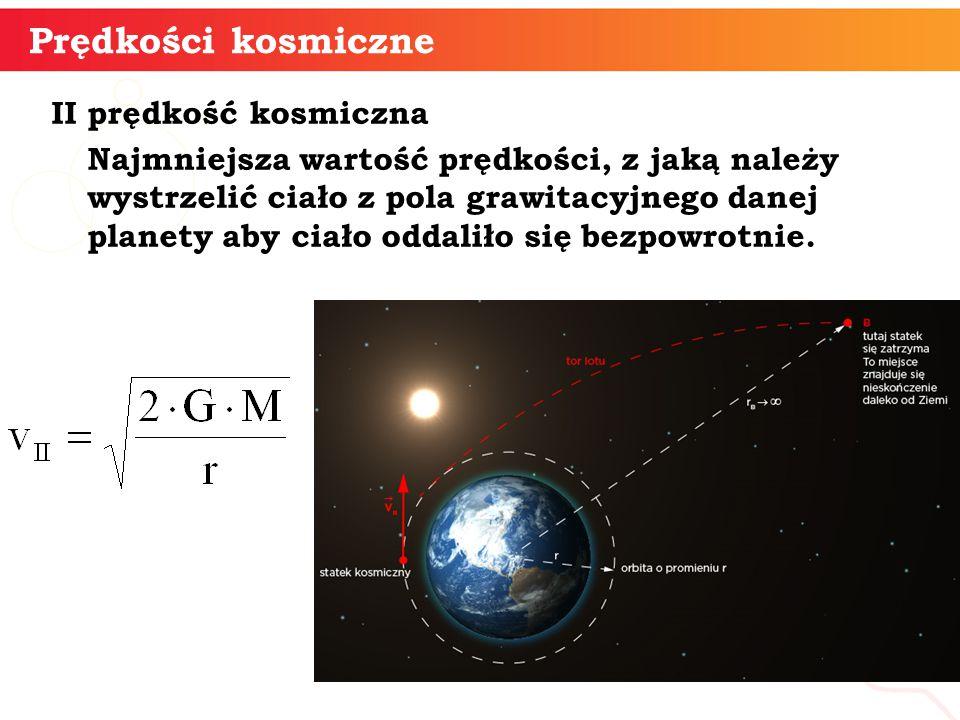 II prędkość kosmiczna Najmniejsza wartość prędkości, z jaką należy wystrzelić ciało z pola grawitacyjnego danej planety aby ciało oddaliło się bezpowrotnie.