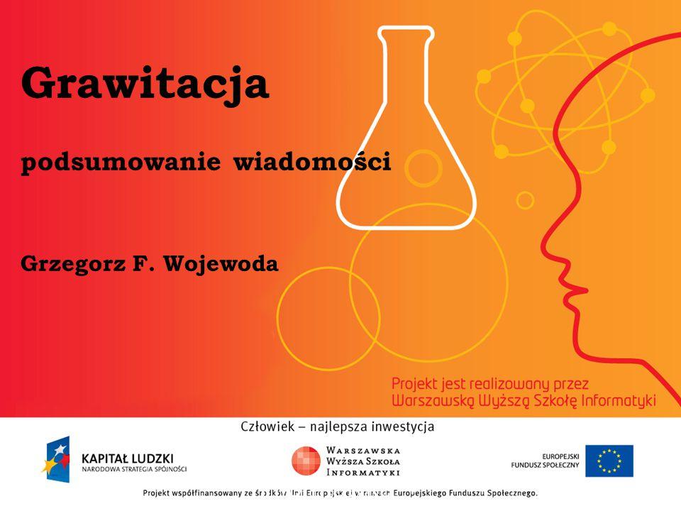 Grawitacja podsumowanie wiadomości Grzegorz F. Wojewoda informatyka + 2