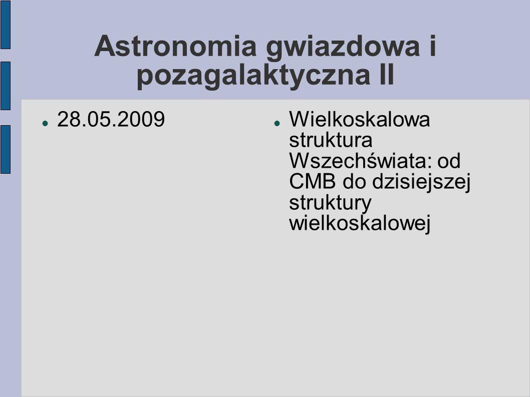 Astronomia gwiazdowa i pozagalaktyczna II 28.05.2009 Wielkoskalowa struktura Wszechświata: od CMB do dzisiejszej struktury wielkoskalowej