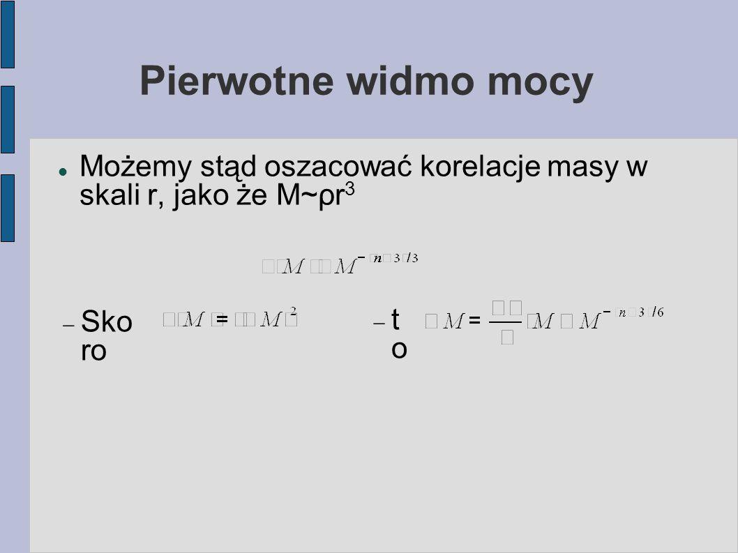 Pierwotne widmo mocy Możemy stąd oszacować korelacje masy w skali r, jako że M~ρr 3  Sko ro toto
