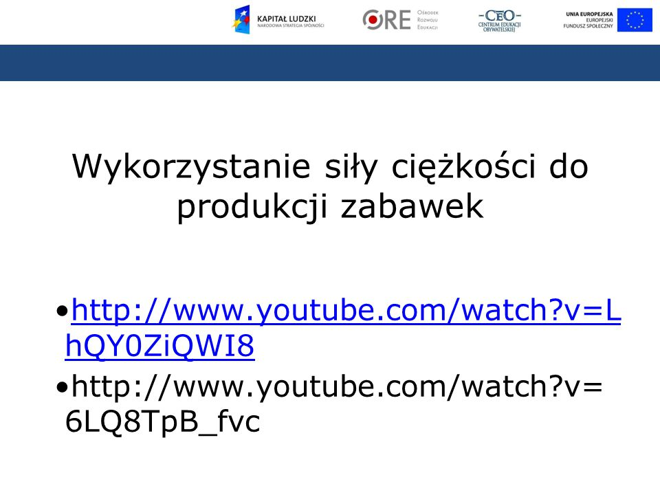 Wykorzystanie siły ciężkości do produkcji zabawek http://www.youtube.com/watch v=L hQY0ZiQWI8http://www.youtube.com/watch v=L hQY0ZiQWI8 http://www.youtube.com/watch v= 6LQ8TpB_fvc