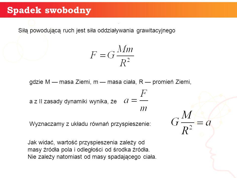 Spadek swobodny Siłą powodującą ruch jest siła oddziaływania grawitacyjnego. gdzie M — masa Ziemi, m — masa ciała, R — promień Ziemi, a z II zasady dy