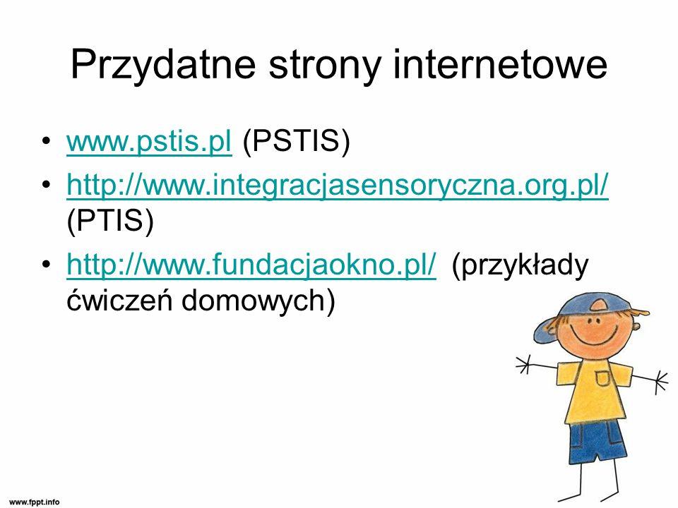 Przydatne strony internetowe www.pstis.pl (PSTIS)www.pstis.pl http://www.integracjasensoryczna.org.pl/ (PTIS)http://www.integracjasensoryczna.org.pl/ http://www.fundacjaokno.pl/ (przykłady ćwiczeń domowych)http://www.fundacjaokno.pl/