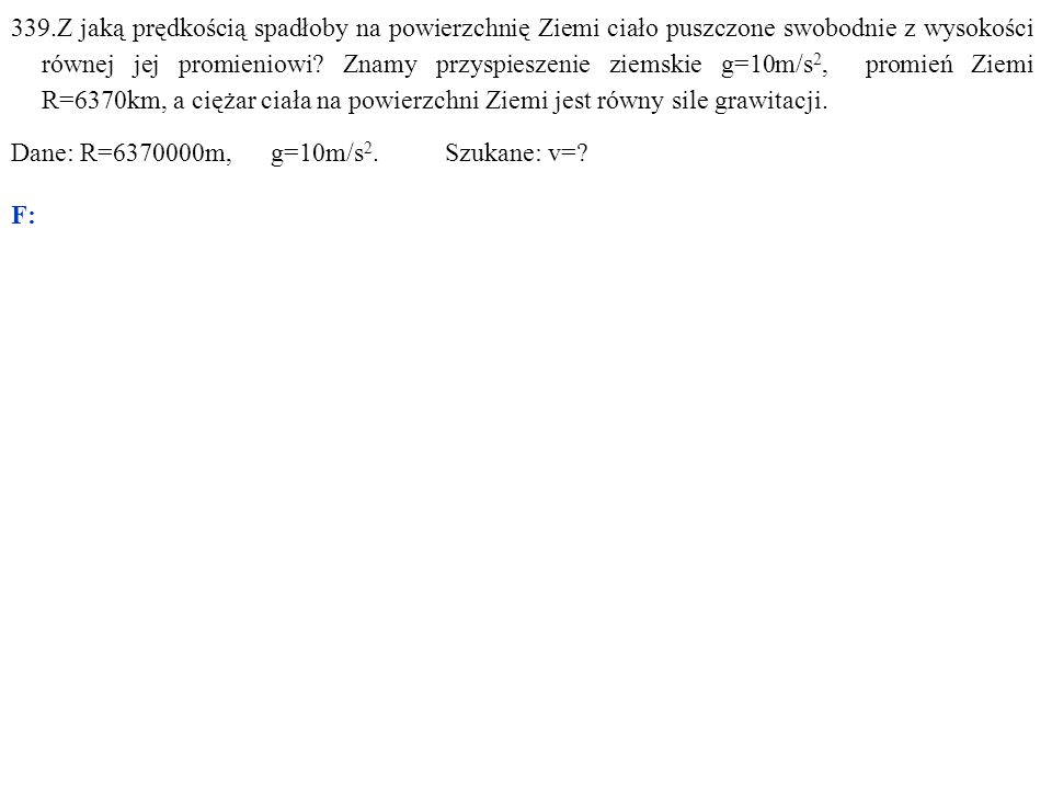 Dane: R=6370000m, g=10m/s 2. Szukane: v=? F: