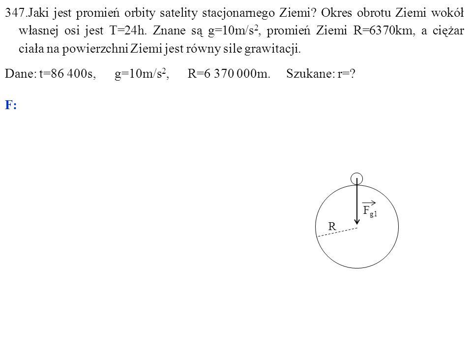 F g1 R 347.Jaki jest promień orbity satelity stacjonarnego Ziemi? Okres obrotu Ziemi wokół własnej osi jest T=24h. Znane są g=10m/s 2, promień Ziemi R