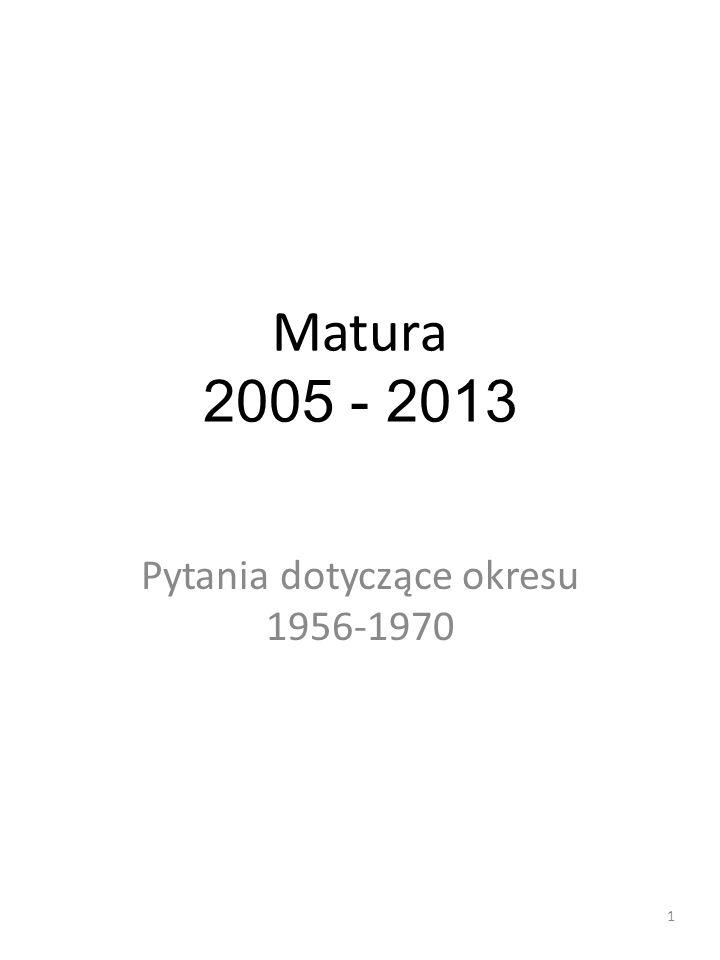 Matura 2005 - 2013 Pytania dotyczące okresu 1956-1970 1