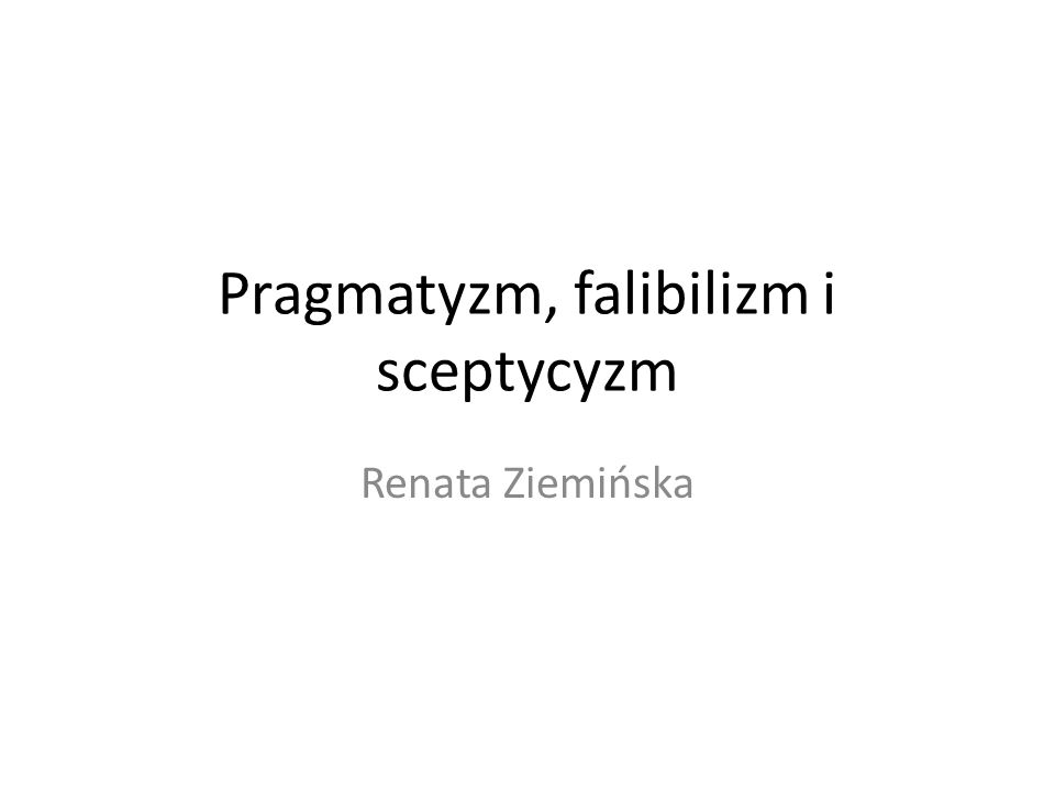 Pragmatyzm, falibilizm i sceptycyzm Renata Ziemińska