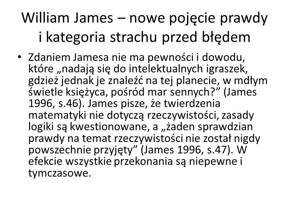"""William James – nowe pojęcie prawdy i kategoria strachu przed błędem Zdaniem Jamesa nie ma pewności i dowodu, które """"nadają się do intelektualnych igraszek, gdzież jednak je znaleźć na tej planecie, w mdłym świetle księżyca, pośród mar sennych? (James 1996, s.46)."""