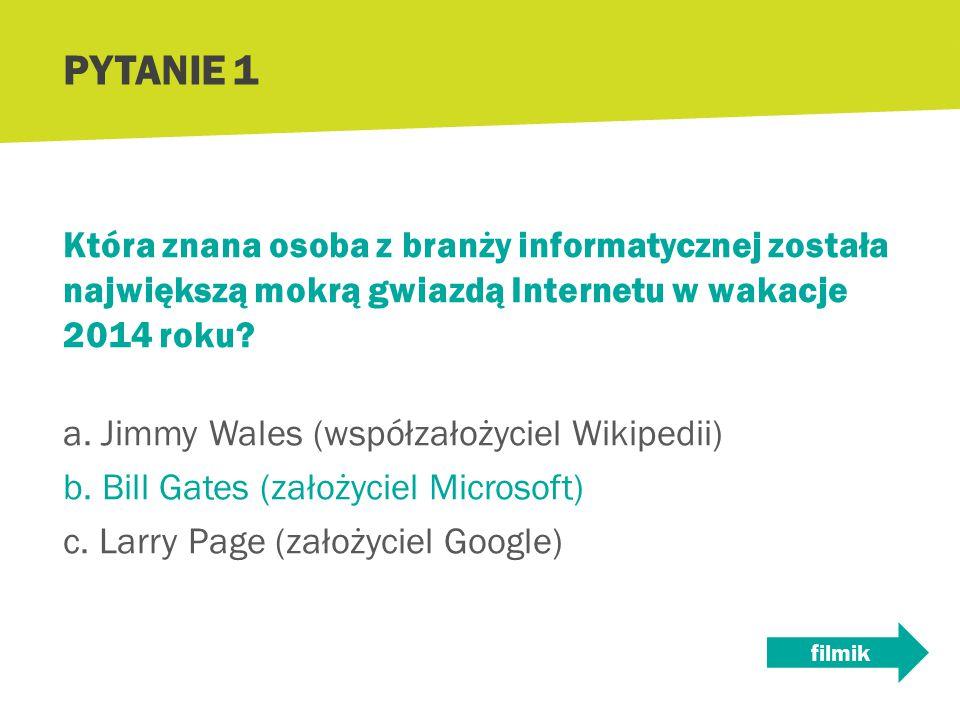 Która znana osoba z branży informatycznej została największą mokrą gwiazdą Internetu w wakacje 2014 roku? a. Jimmy Wales (współzałożyciel Wikipedii) b
