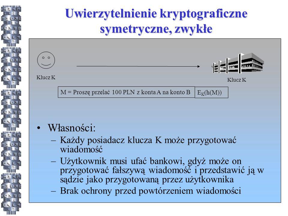 Uwierzytelnienie kryptograficzne symetryczne, zwykłe M = Proszę przelać 100 PLN z konta A na konto B E K (h(M)) Klucz K Własności: –Każdy posiadacz klucza K może przygotować wiadomość –Użytkownik musi ufać bankowi, gdyż może on przygotować fałszywą wiadomość i przedstawić ją w sądzie jako przygotowaną przez użytkownika –Brak ochrony przed powtórzeniem wiadomości
