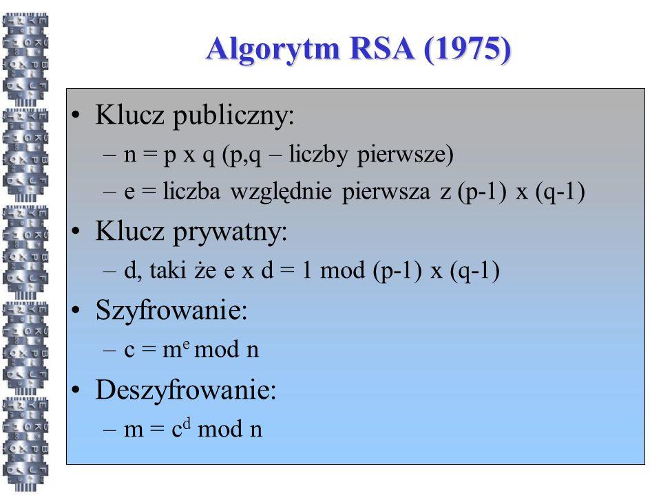 Algorytm RSA (1975) Klucz publiczny: –n = p x q (p,q – liczby pierwsze) –e = liczba względnie pierwsza z (p-1) x (q-1) Klucz prywatny: –d, taki że e x d = 1 mod (p-1) x (q-1) Szyfrowanie: –c = m e mod n Deszyfrowanie: –m = c d mod n