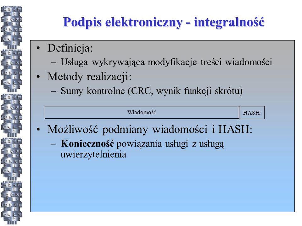 Podpis elektroniczny - integralność Definicja: –Usługa wykrywająca modyfikacje treści wiadomości Metody realizacji: –Sumy kontrolne (CRC, wynik funkcji skrótu) Możliwość podmiany wiadomości i HASH: –Konieczność powiązania usługi z usługą uwierzytelnienia Wiadomość HASH