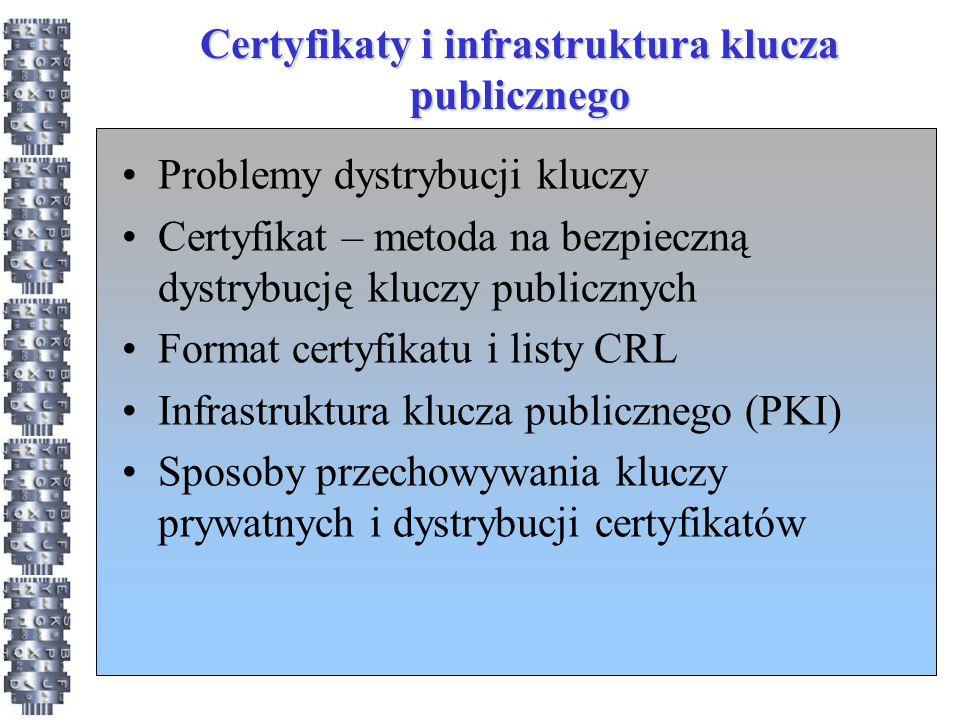 Certyfikaty i infrastruktura klucza publicznego Problemy dystrybucji kluczy Certyfikat – metoda na bezpieczną dystrybucję kluczy publicznych Format certyfikatu i listy CRL Infrastruktura klucza publicznego (PKI) Sposoby przechowywania kluczy prywatnych i dystrybucji certyfikatów