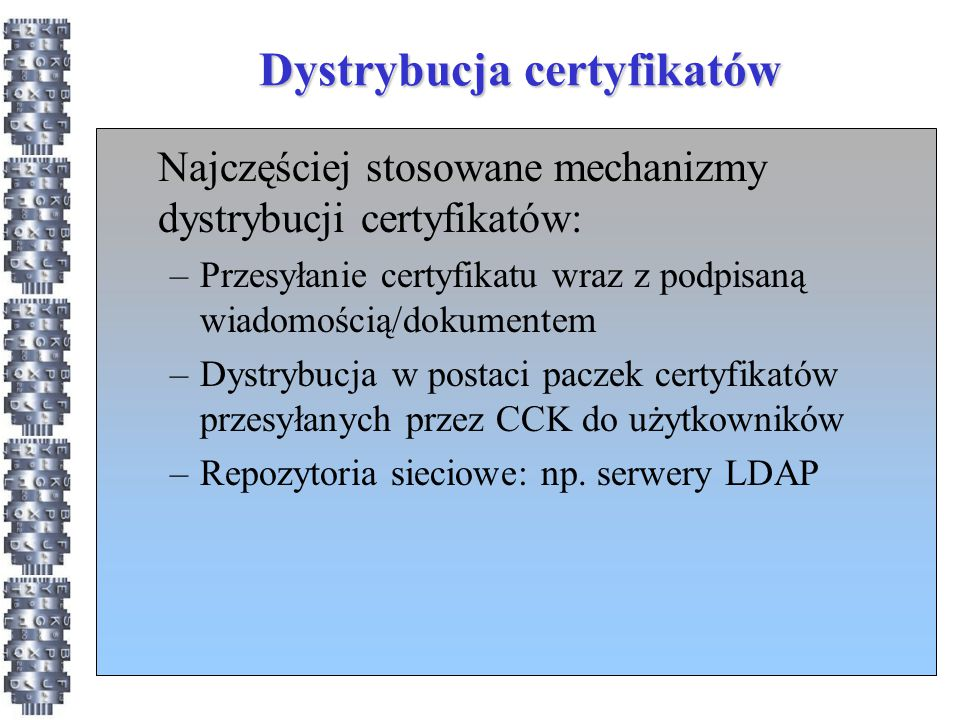 Dystrybucja certyfikatów Najczęściej stosowane mechanizmy dystrybucji certyfikatów: –Przesyłanie certyfikatu wraz z podpisaną wiadomością/dokumentem –
