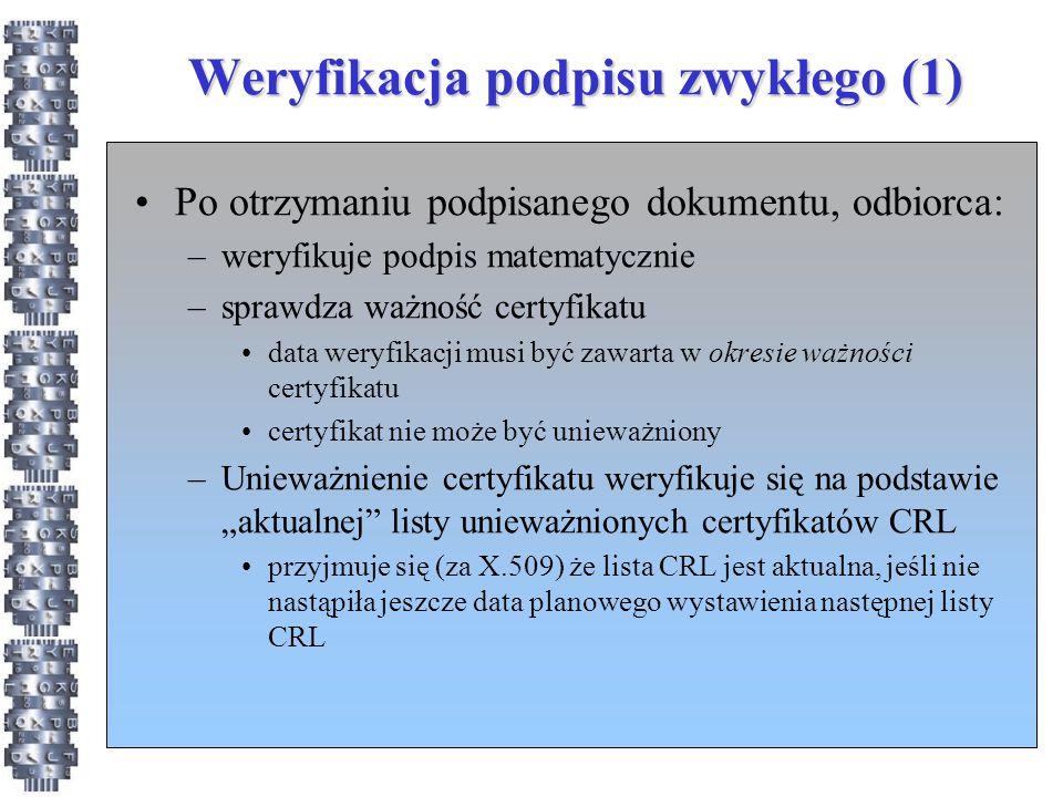 """Weryfikacja podpisu zwykłego (1) Po otrzymaniu podpisanego dokumentu, odbiorca: –weryfikuje podpis matematycznie –sprawdza ważność certyfikatu data weryfikacji musi być zawarta w okresie ważności certyfikatu certyfikat nie może być unieważniony –Unieważnienie certyfikatu weryfikuje się na podstawie """"aktualnej listy unieważnionych certyfikatów CRL przyjmuje się (za X.509) że lista CRL jest aktualna, jeśli nie nastąpiła jeszcze data planowego wystawienia następnej listy CRL"""