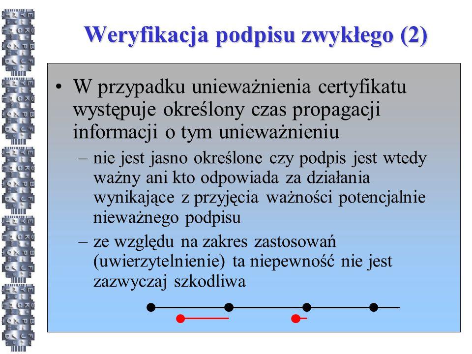Weryfikacja podpisu zwykłego (2) W przypadku unieważnienia certyfikatu występuje określony czas propagacji informacji o tym unieważnieniu –nie jest jasno określone czy podpis jest wtedy ważny ani kto odpowiada za działania wynikające z przyjęcia ważności potencjalnie nieważnego podpisu –ze względu na zakres zastosowań (uwierzytelnienie) ta niepewność nie jest zazwyczaj szkodliwa