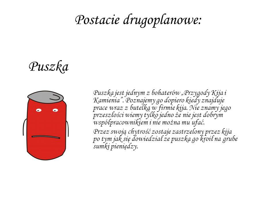 """Puszka jest jednym z bohaterów """"Przygody Kija i Kamienia"""". Poznajemy go dopiero kiedy znajduje prace wraz z butelką w firmie kija. Nie znamy jego prze"""
