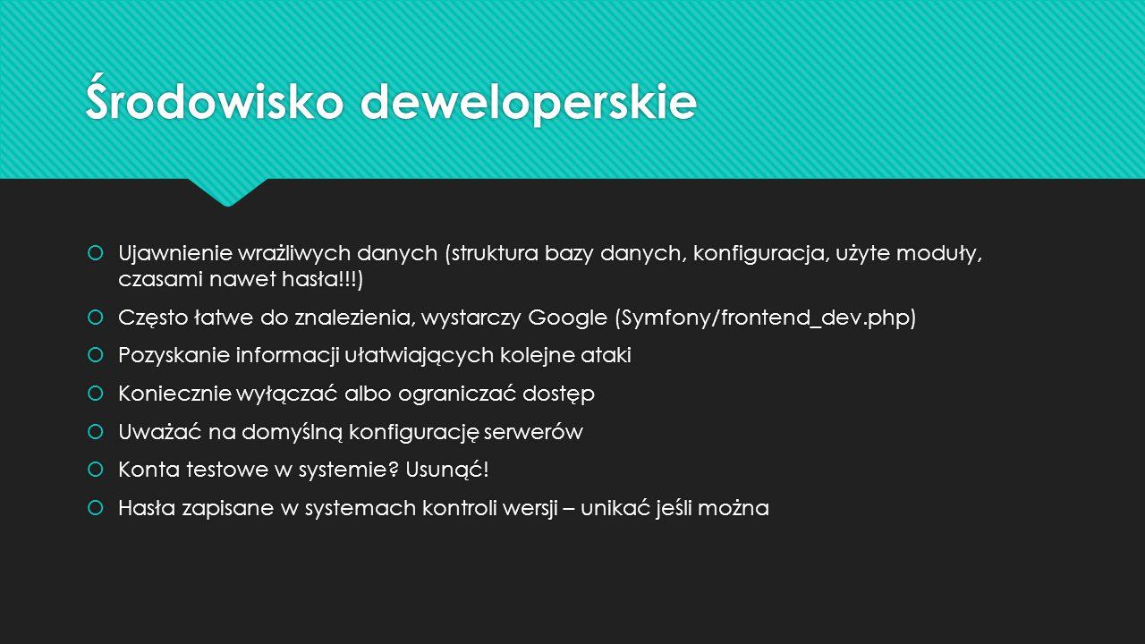 Środowisko deweloperskie  Ujawnienie wrażliwych danych (struktura bazy danych, konfiguracja, użyte moduły, czasami nawet hasła!!!)  Często łatwe do znalezienia, wystarczy Google (Symfony/frontend_dev.php)  Pozyskanie informacji ułatwiających kolejne ataki  Koniecznie wyłączać albo ograniczać dostęp  Uważać na domyślną konfigurację serwerów  Konta testowe w systemie.