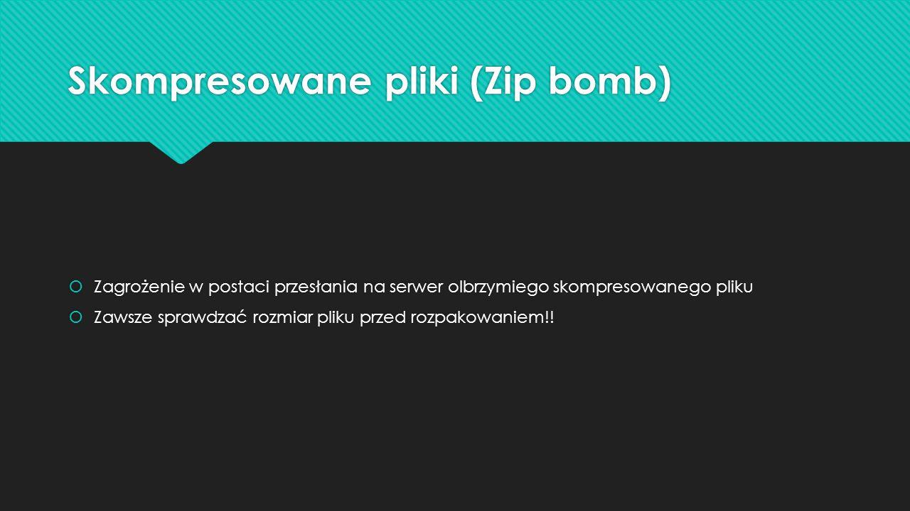 Skompresowane pliki (Zip bomb)  Zagrożenie w postaci przesłania na serwer olbrzymiego skompresowanego pliku  Zawsze sprawdzać rozmiar pliku przed ro