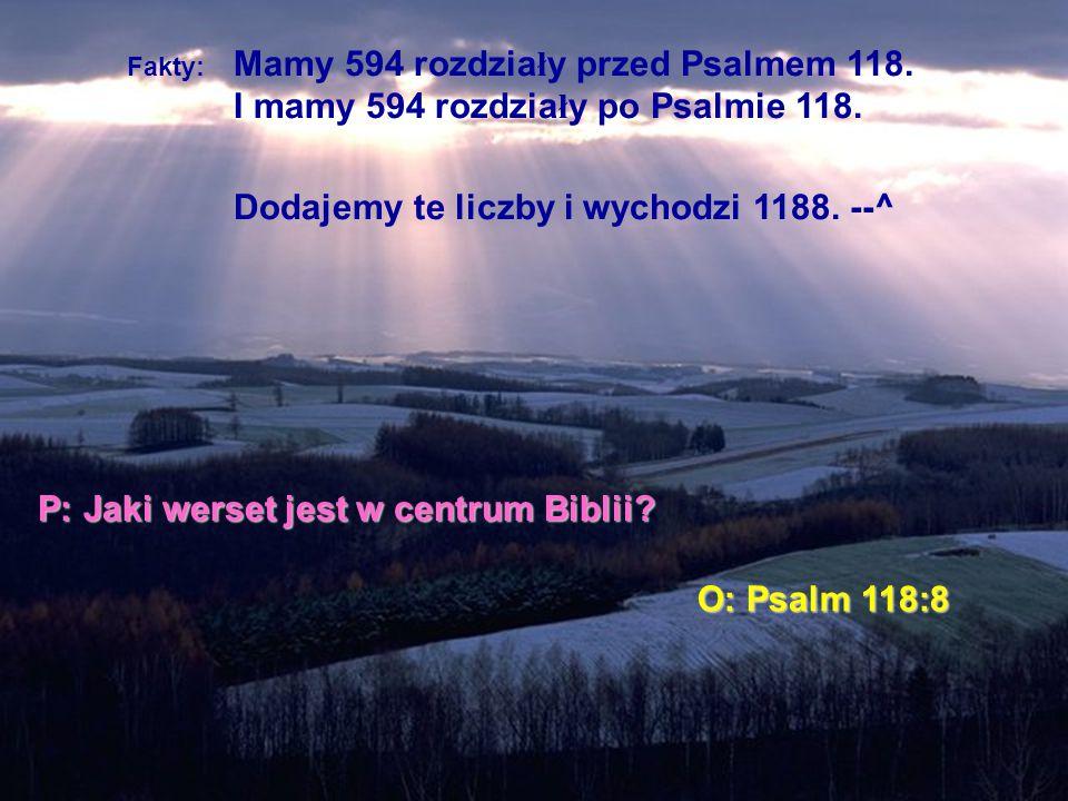 Fakty: Mamy 594 rozdzia ł y przed Psalmem 118. I mamy 594 rozdzia ł y po Psalmie 118. Dodajemy te liczby i wychodzi 1188. --^ P: Jaki werset jest w ce